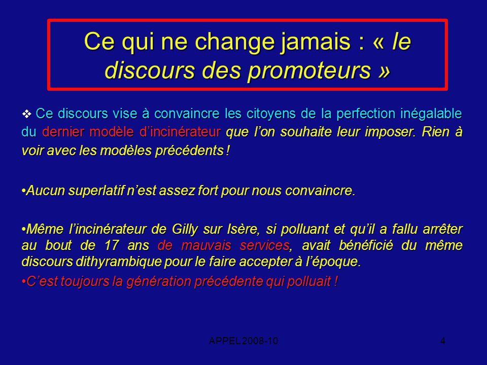 APPEL 2008-104 Ce qui ne change jamais : « le discours des promoteurs » Ce discours vise à convaincre les citoyens de la perfection inégalable du dernier modèle dincinérateur que lon souhaite leur imposer.