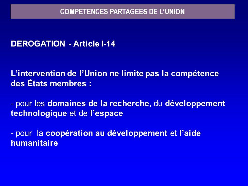 COMPETENCES PARTAGEES DE LUNION DEROGATION - Article I-14 Lintervention de lUnion ne limite pas la compétence des États membres : - pour les domaines