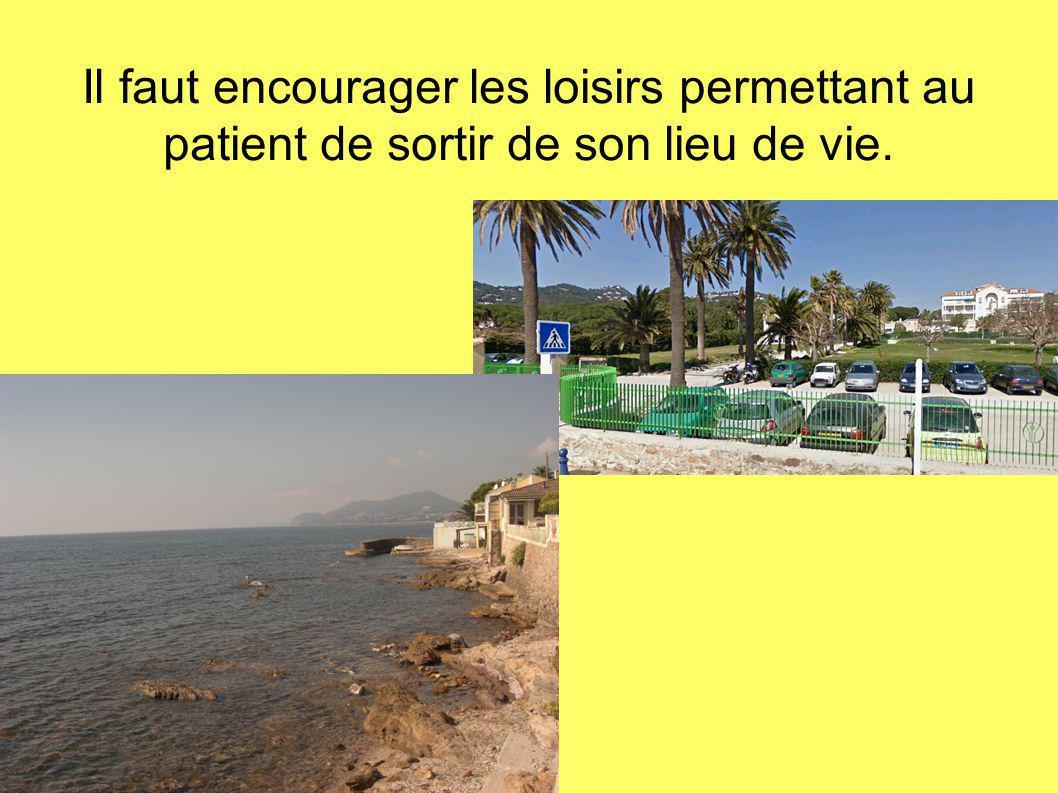 Il faut encourager les loisirs permettant au patient de sortir de son lieu de vie.