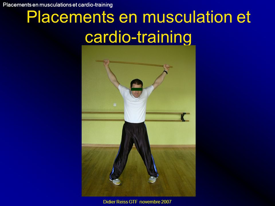 Objectifs Placements en musculations et cardio-training Didier Reiss GTF novembre 2007 Objectifs : -Comprendre les bases des placements dans les APS.