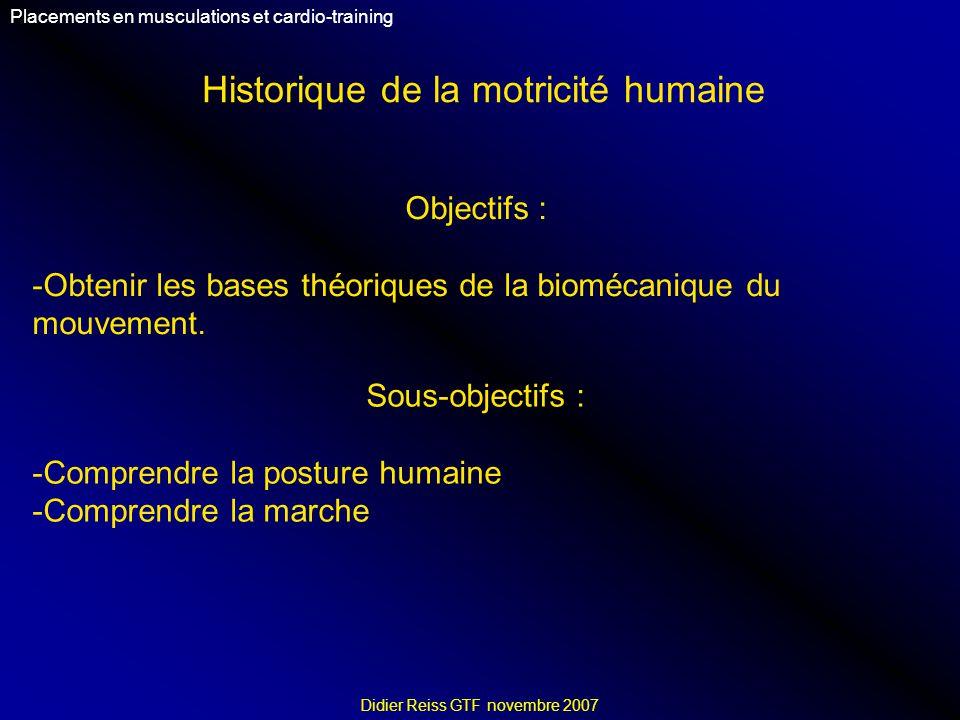 Historique de la motricité humaine Placements en musculations et cardio-training Didier Reiss GTF novembre 2007 Objectifs : -Obtenir les bases théoriques de la biomécanique du mouvement.