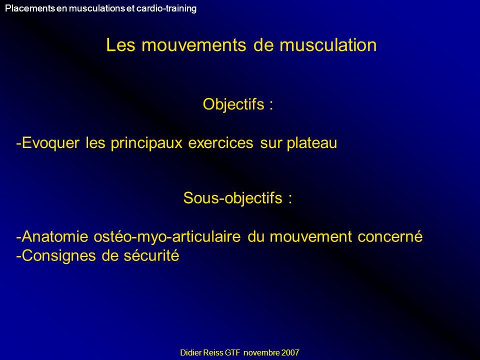 Les mouvements de musculation Placements en musculations et cardio-training Didier Reiss GTF novembre 2007 Objectifs : -Evoquer les principaux exercices sur plateau Sous-objectifs : -Anatomie ostéo-myo-articulaire du mouvement concerné -Consignes de sécurité