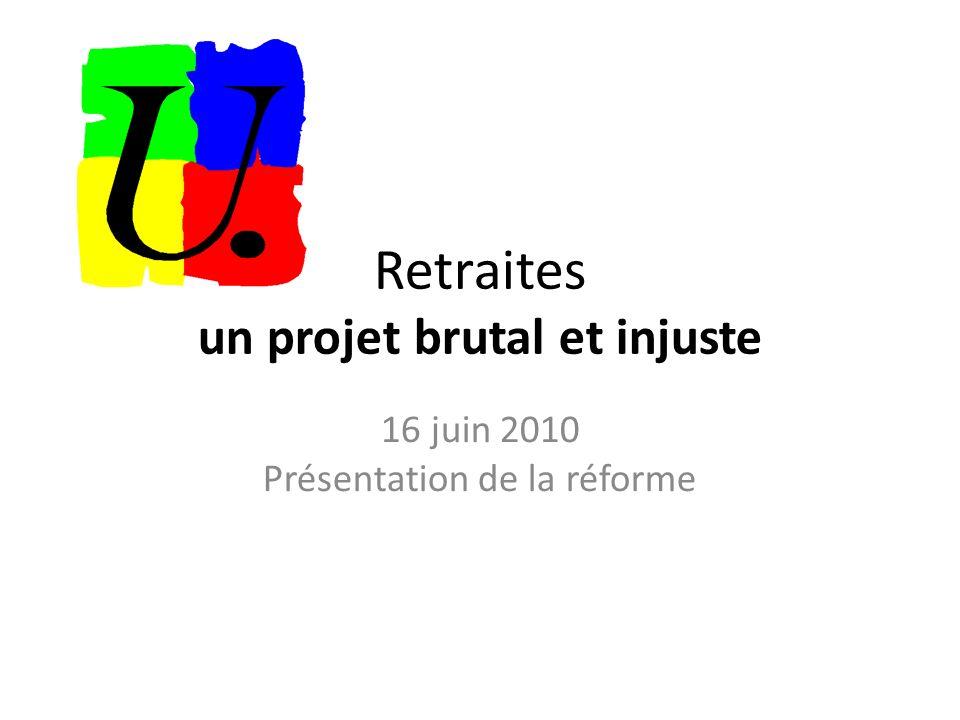 Retraites un projet brutal et injuste 16 juin 2010 Présentation de la réforme
