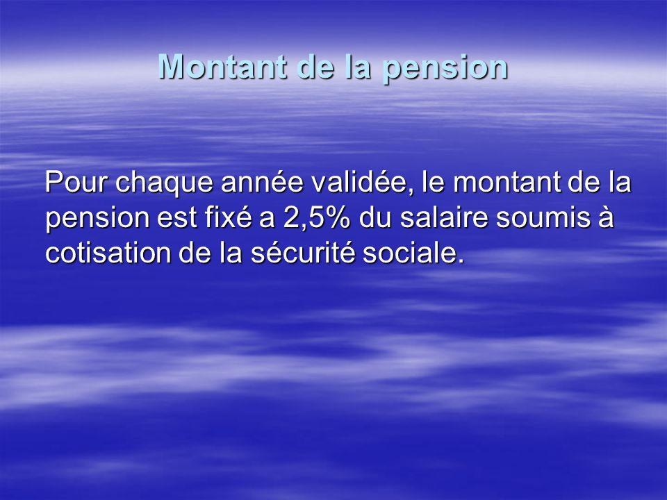 Montant de la pension Pour chaque année validée, le montant de la pension est fixé a 2,5% du salaire soumis à cotisation de la sécurité sociale. Pour
