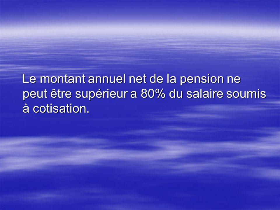 Le montant annuel net de la pension ne peut être supérieur a 80% du salaire soumis à cotisation. Le montant annuel net de la pension ne peut être supé