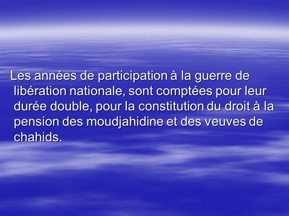 Les années de participation à la guerre de libération nationale, sont comptées pour leur durée double, pour la constitution du droit à la pension des