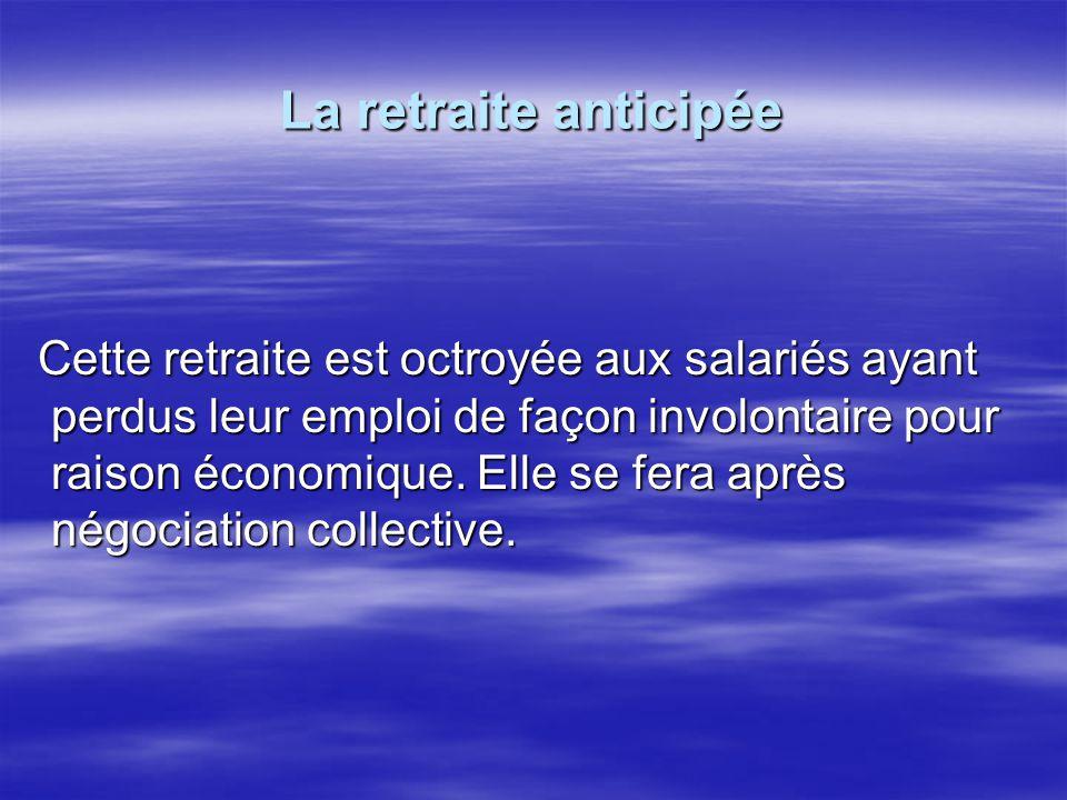 La retraite anticipée Cette retraite est octroyée aux salariés ayant perdus leur emploi de façon involontaire pour raison économique. Elle se fera apr