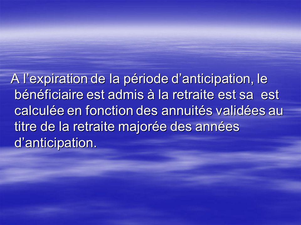 A lexpiration de la période danticipation, le bénéficiaire est admis à la retraite est sa est calculée en fonction des annuités validées au titre de l