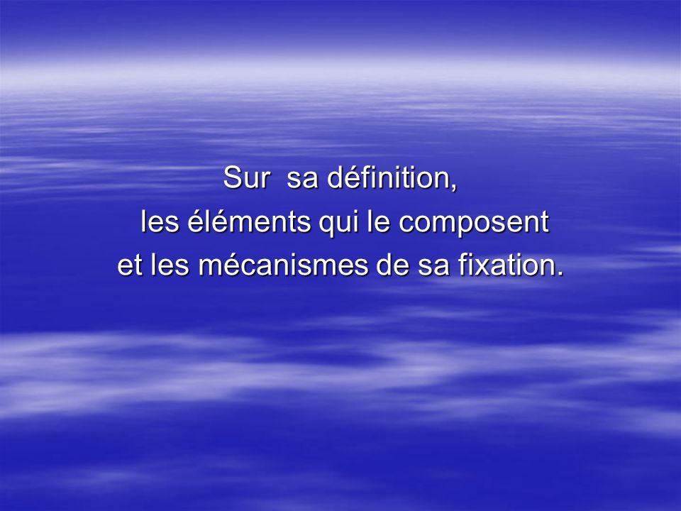 Sur sa définition, les éléments qui le composent les éléments qui le composent et les mécanismes de sa fixation.