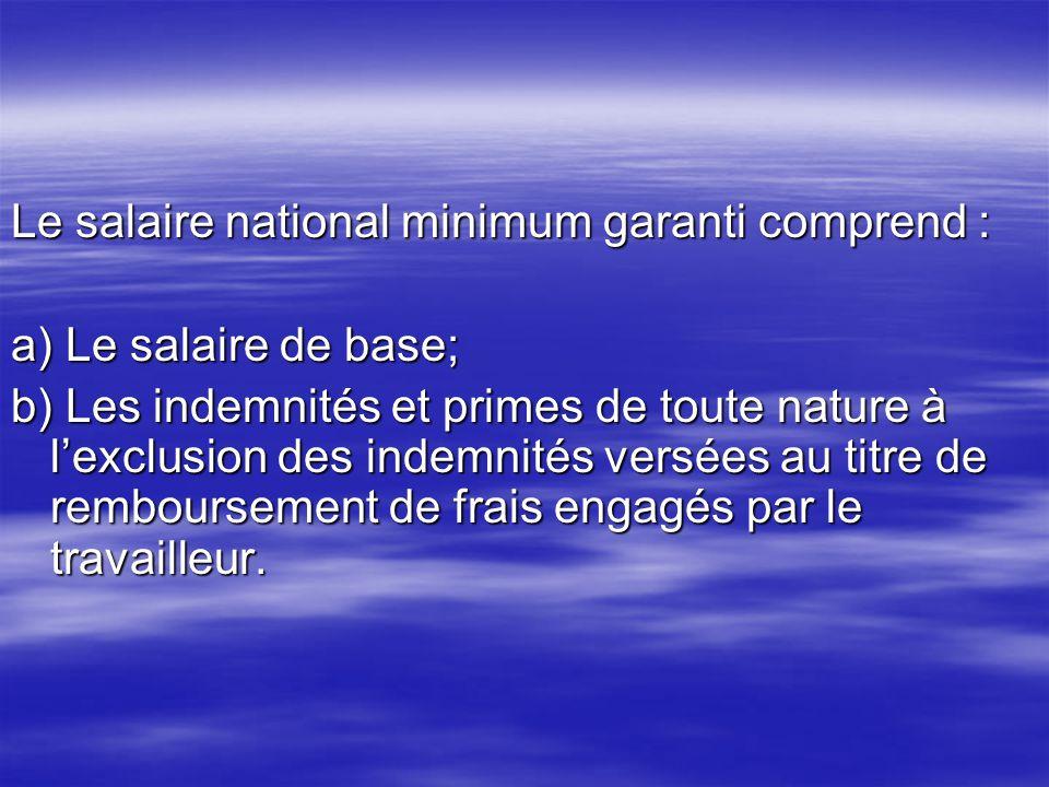 Le salaire national minimum garanti comprend : a) Le salaire de base; b) Les indemnités et primes de toute nature à lexclusion des indemnités versées