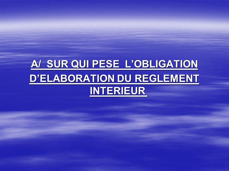 A/ SUR QUI PESE LOBLIGATION DELABORATION DU REGLEMENT INTERIEUR DELABORATION DU REGLEMENT INTERIEUR