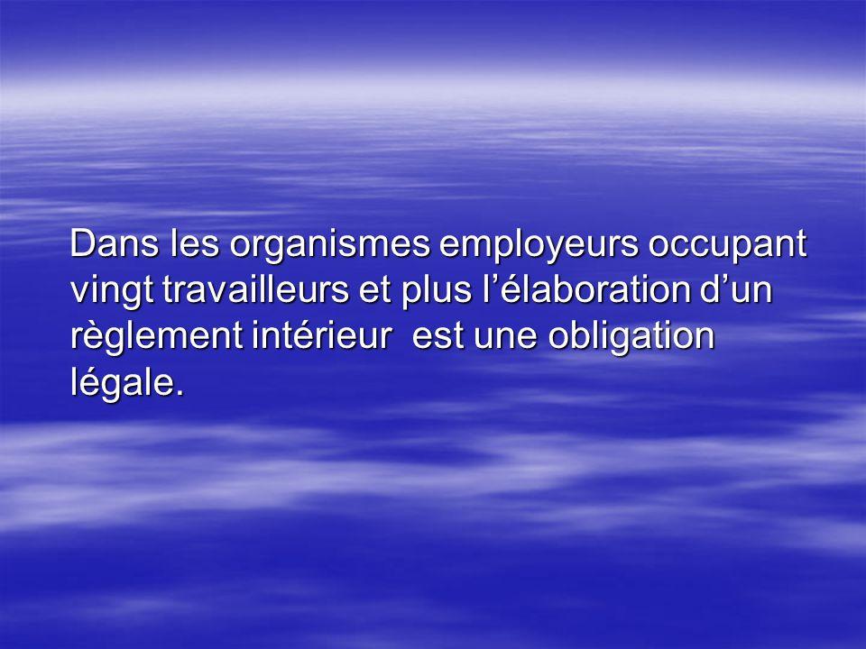 Dans les organismes employeurs occupant vingt travailleurs et plus lélaboration dun règlement intérieur est une obligation légale. Dans les organismes