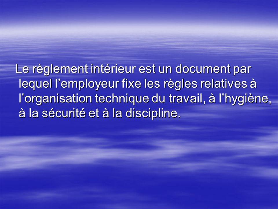 Le règlement intérieur est un document par lequel lemployeur fixe les règles relatives à lorganisation technique du travail, à lhygiène, à la sécurité