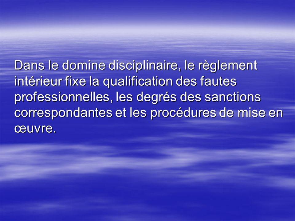 Dans le domine disciplinaire, le règlement intérieur fixe la qualification des fautes professionnelles, les degrés des sanctions correspondantes et le