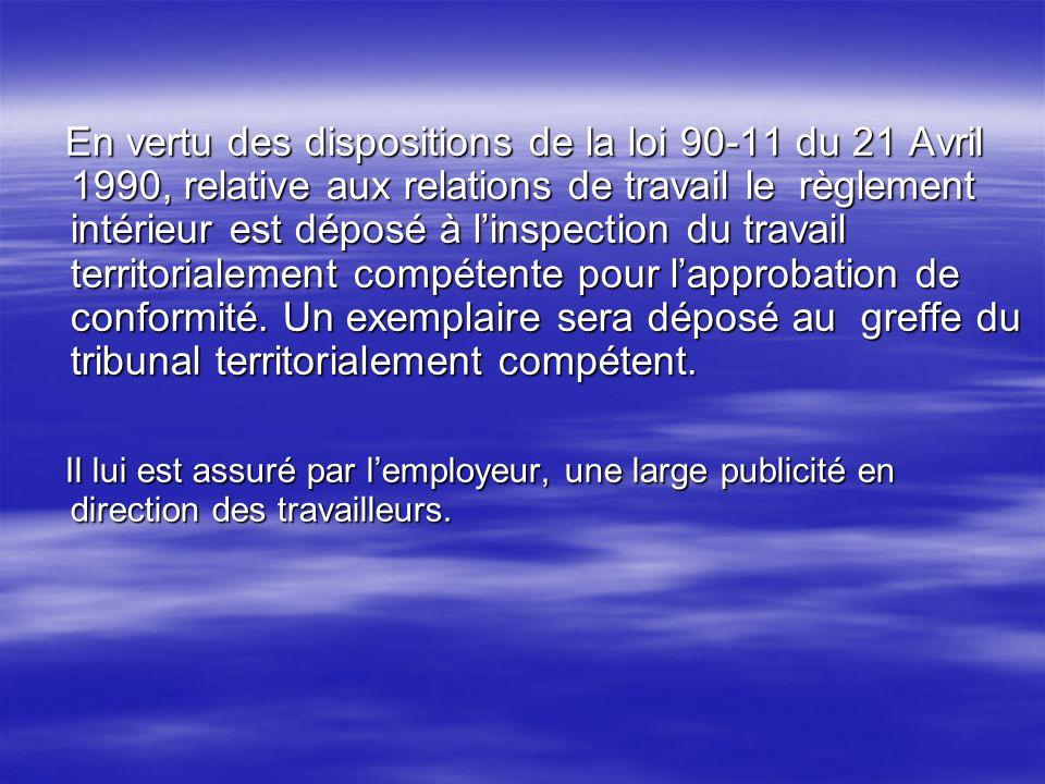 En vertu des dispositions de la loi 90-11 du 21 Avril 1990, relative aux relations de travail le règlement intérieur est déposé à linspection du trava