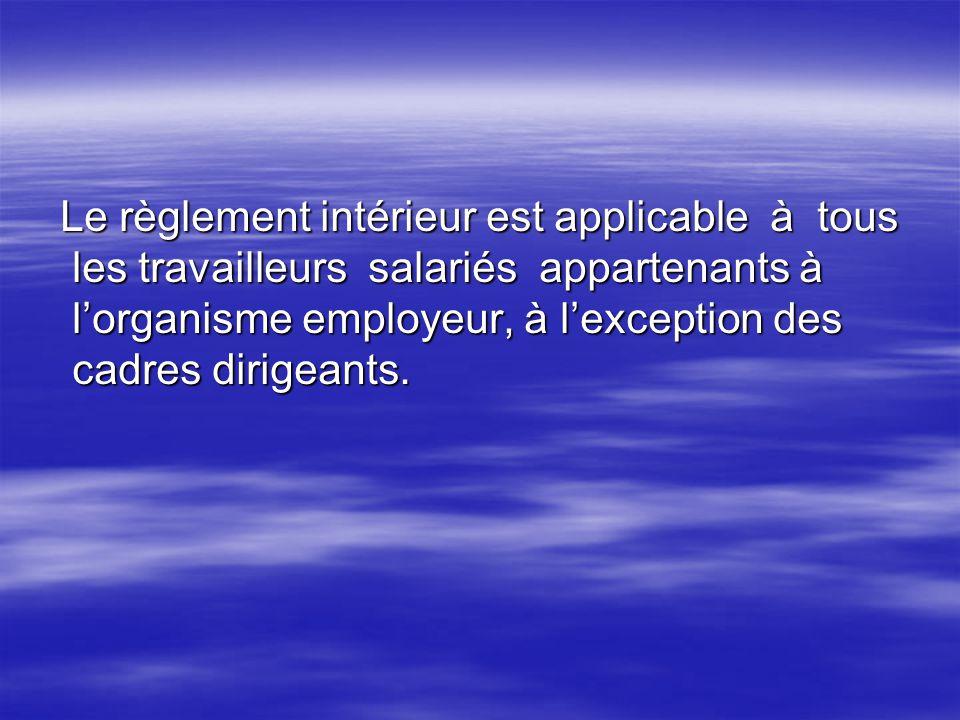 Le règlement intérieur est applicable à tous les travailleurs salariés appartenants à lorganisme employeur, à lexception des cadres dirigeants. Le règ