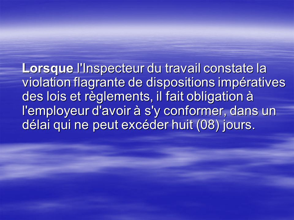 Lorsque l'Inspecteur du travail constate la violation flagrante de dispositions impératives des lois et règlements, il fait obligation à l'employeur d