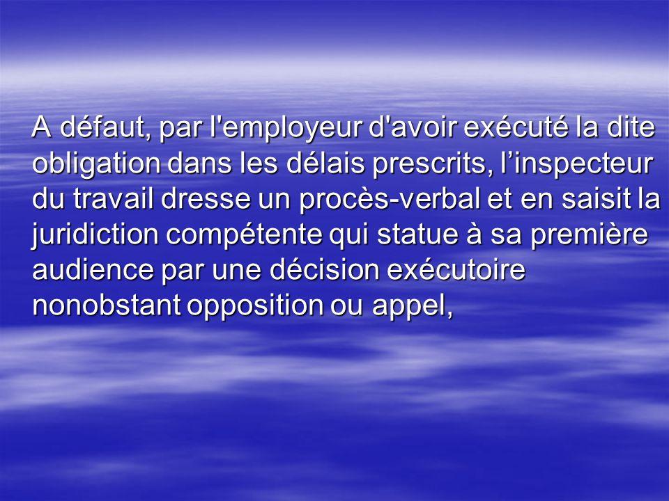 A défaut, par l'employeur d'avoir exécuté la dite obligation dans les délais prescrits, linspecteur du travail dresse un procès-verbal et en saisit la