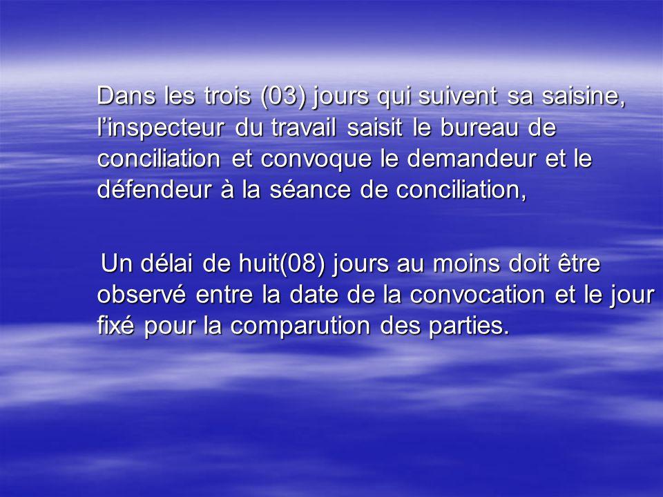 Dans les trois (03) jours qui suivent sa saisine, linspecteur du travail saisit le bureau de conciliation et convoque le demandeur et le défendeur à l