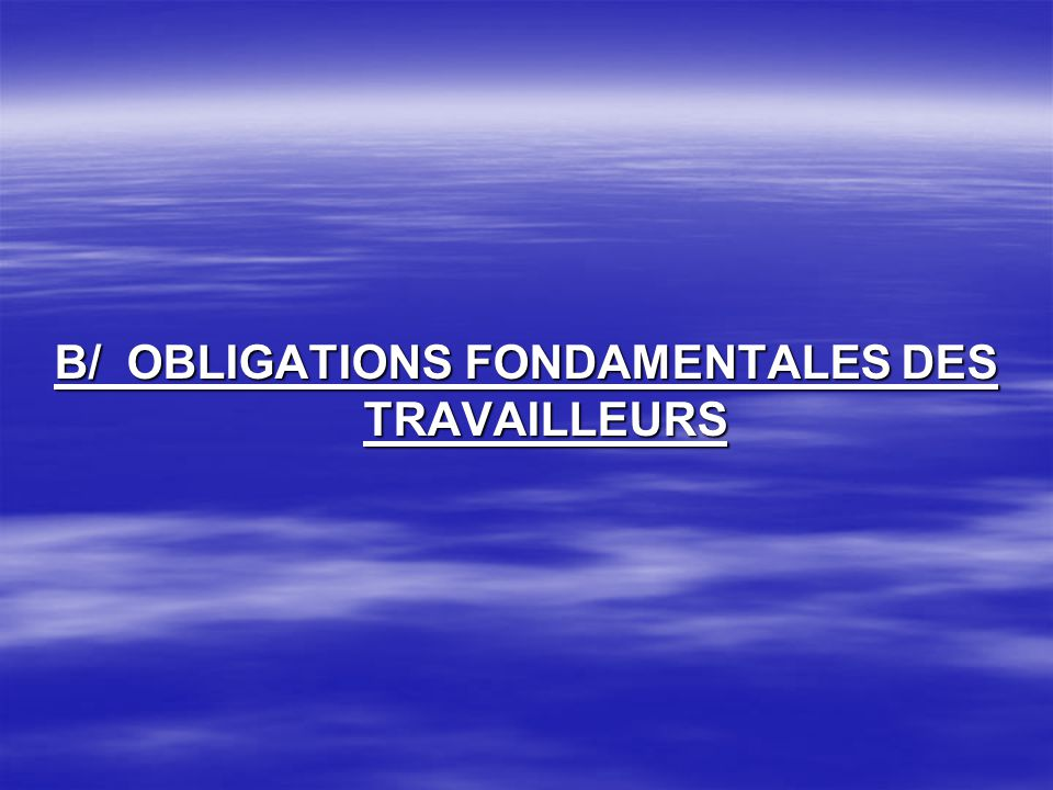 B/ OBLIGATIONS FONDAMENTALES DES TRAVAILLEURS