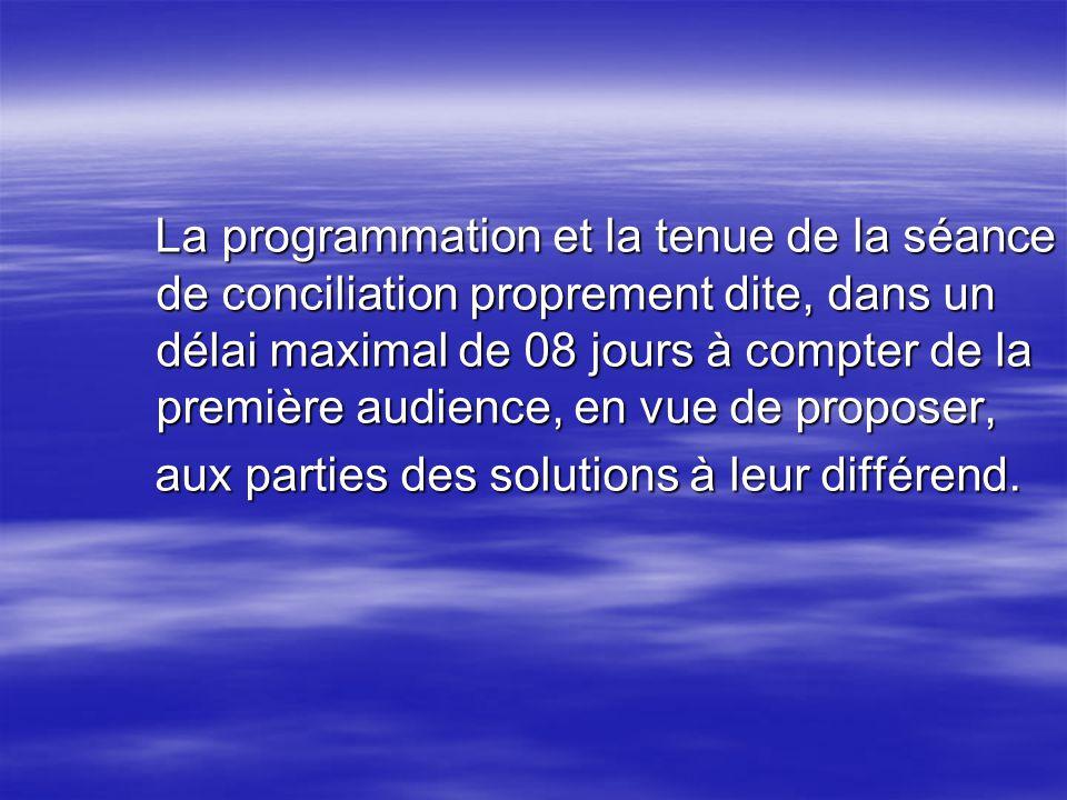La programmation et la tenue de la séance de conciliation proprement dite, dans un délai maximal de 08 jours à compter de la première audience, en vue