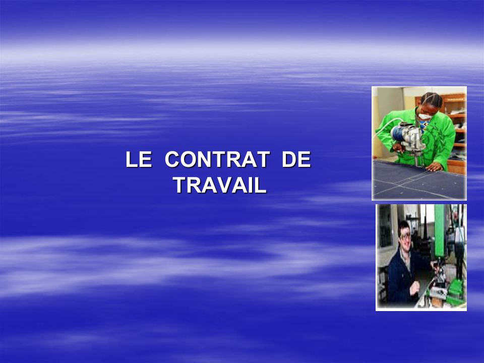 LE CONTRAT DE TRAVAIL LE CONTRAT DE TRAVAIL