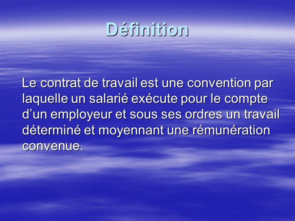 Définition Le contrat de travail est une convention par laquelle un salarié exécute pour le compte dun employeur et sous ses ordres un travail détermi