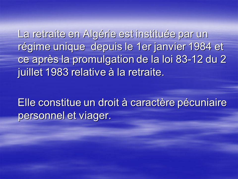 La retraite en Algérie est instituée par un régime unique depuis le 1er janvier 1984 et ce après la promulgation de la loi 83-12 du 2 juillet 1983 rel