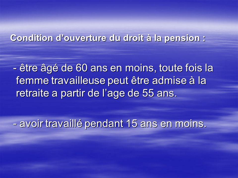 Condition douverture du droit à la pension : Condition douverture du droit à la pension : - être âgé de 60 ans en moins, toute fois la femme travaille