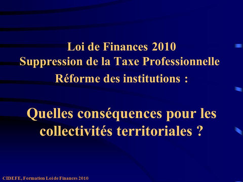 Loi de Finances 2010 Suppression de la Taxe Professionnelle Réforme des institutions : Quelles conséquences pour les collectivités territoriales .