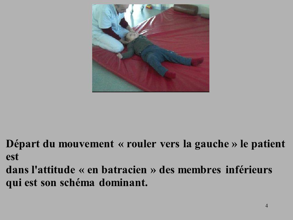 4 Départ du mouvement « rouler vers la gauche » le patient est dans l attitude « en batracien » des membres inférieurs qui est son schéma dominant.