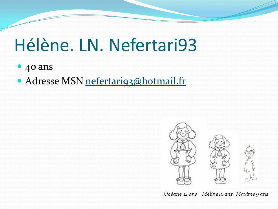 Hélène. LN. Nefertari93 40 ans Adresse MSN nefertari93@hotmail.frnefertari93@hotmail.fr Océane 12 ans Méline 10 ans Maxime 9 ans