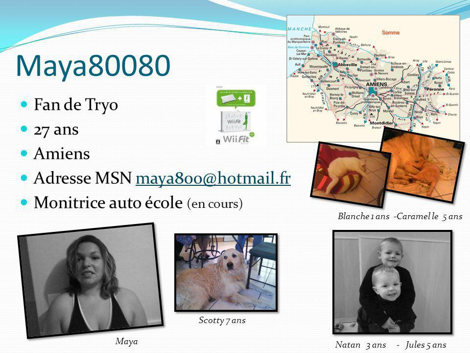 Maya80080 Fan de Tryo 27 ans Amiens Adresse MSN maya800@hotmail.frmaya800@hotmail.fr Monitrice auto école (en cours) Natan 3 ans - Jules 5 ans Blanche
