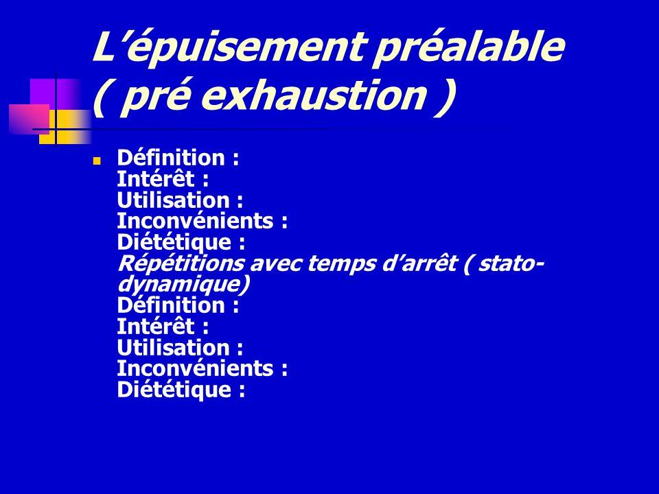 Lépuisement préalable ( pré exhaustion ) Définition : Intérêt : Utilisation : Inconvénients : Diététique : Répétitions avec temps darrêt ( stato- dyna