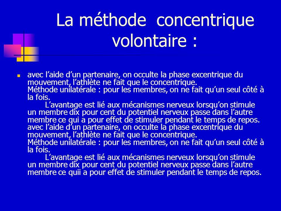 La méthode concentrique volontaire : avec laide dun partenaire, on occulte la phase excentrique du mouvement, lathlète ne fait que le concentrique. Mé