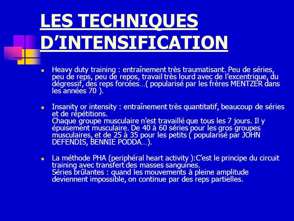LES TECHNIQUES DINTENSIFICATION Heavy duty training : entraînement très traumatisant. Peu de séries, peu de reps, peu de repos, travail très lourd ave