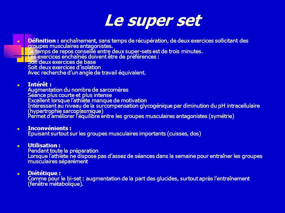 Le super set Définition : enchaînement, sans temps de récupération, de deux exercices sollicitant des groupes musculaires antagonistes. Le temps de re