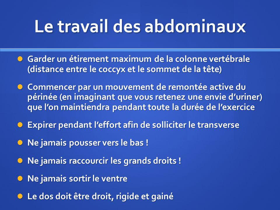Le travail des abdominaux Garder un étirement maximum de la colonne vertébrale (distance entre le coccyx et le sommet de la tête) Garder un étirement