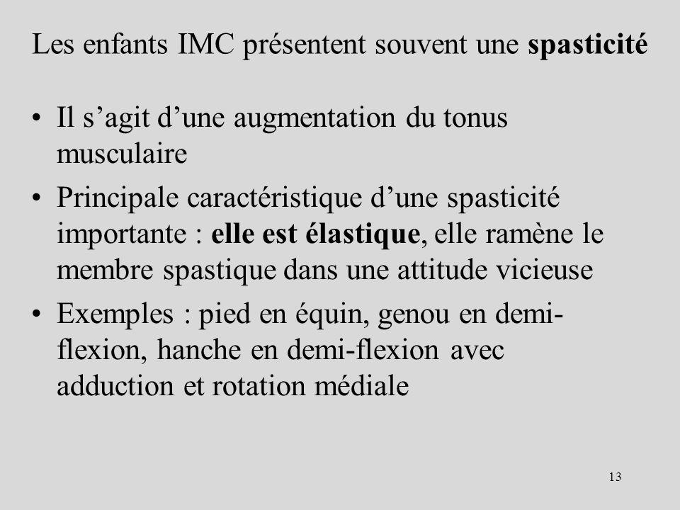 Les enfants IMC présentent souvent une spasticité Il sagit dune augmentation du tonus musculaire Principale caractéristique dune spasticité importante : elle est élastique, elle ramène le membre spastique dans une attitude vicieuse Exemples : pied en équin, genou en demi- flexion, hanche en demi-flexion avec adduction et rotation médiale 13