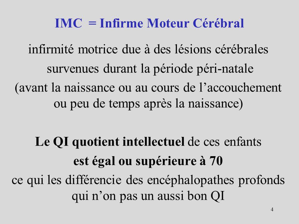 IMC = Infirme Moteur Cérébral infirmité motrice due à des lésions cérébrales survenues durant la période péri-natale (avant la naissance ou au cours de laccouchement ou peu de temps après la naissance) Le QI quotient intellectuel de ces enfants est égal ou supérieure à 70 ce qui les différencie des encéphalopathes profonds qui non pas un aussi bon QI 4