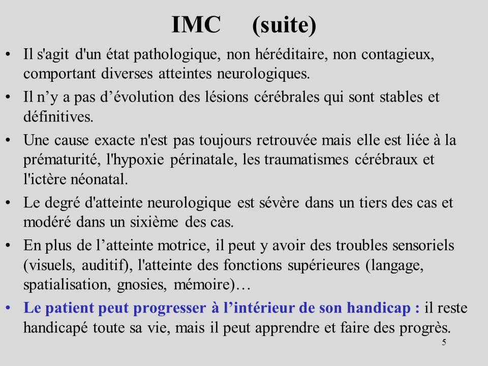 IMC (suite) Il s'agit d'un état pathologique, non héréditaire, non contagieux, comportant diverses atteintes neurologiques. Il ny a pas dévolution des