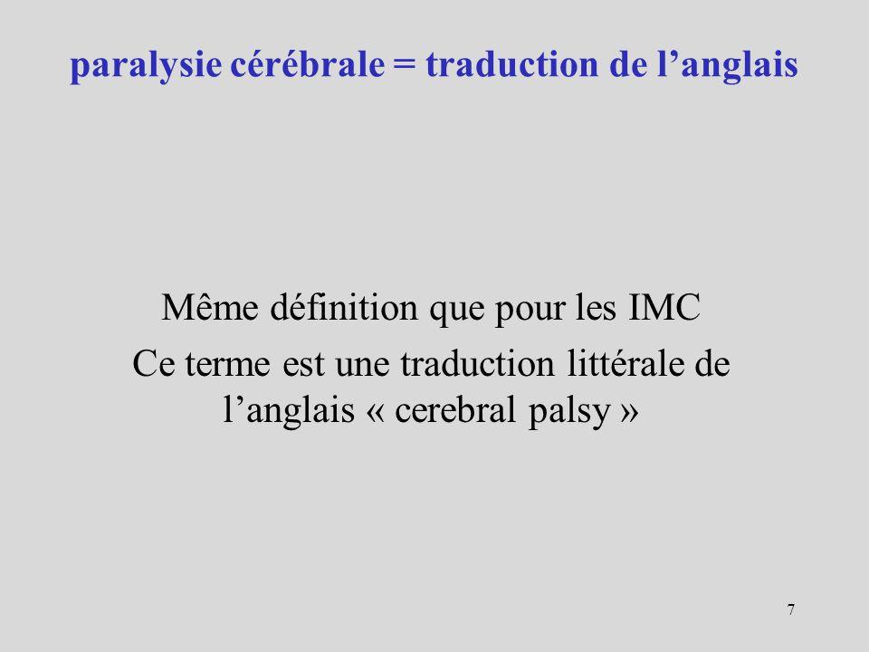 Un consensus a été adopté par un réseau européen SCPE : Surveillance of Cerebral Palsy in Europe ensemble de troubles du mouvement et/ou de la posture et de la fonction motrice, troubles permanents mais pouvant avoir une expression clinique changeante avec le temps, dus à un désordre, une lésion ou une anomalie non progressifs dun cerveau en développement ou immature 8