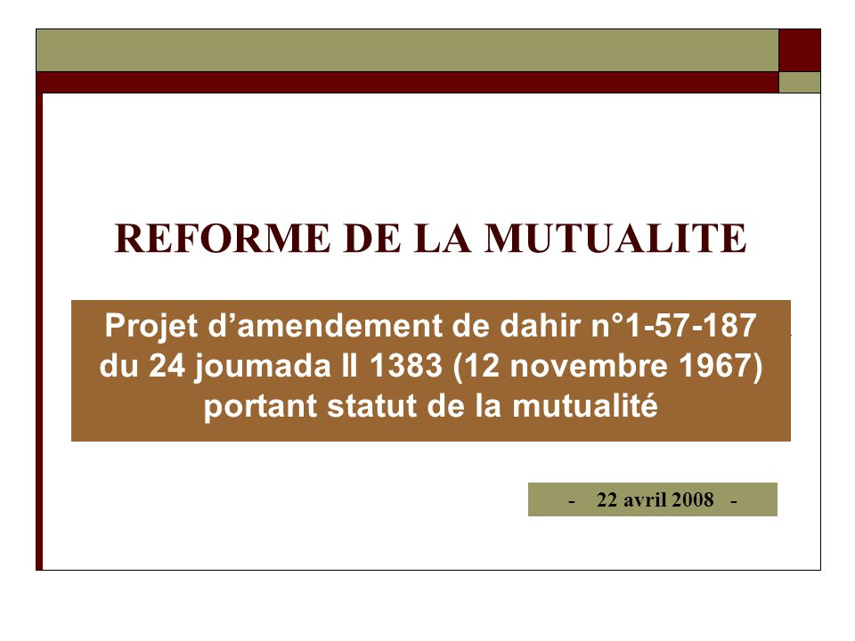 REFORME DE LA MUTUALITE Projet damendement de dahir n°1-57-187 du 24 joumada II 1383 (12 novembre 1967) portant statut de la mutualité - 22 avril 2008