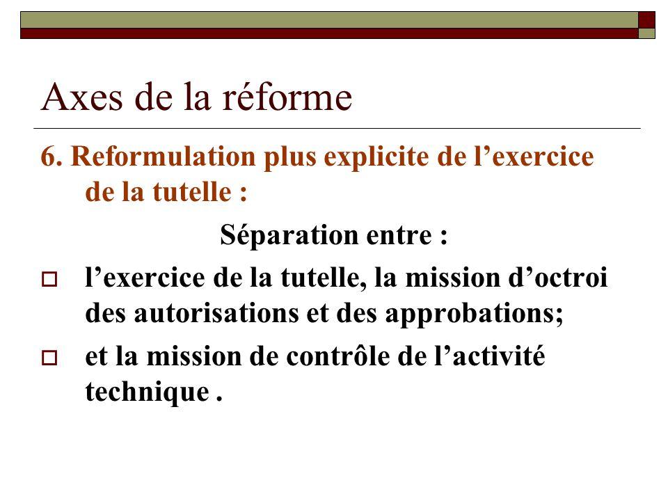 Axes de la réforme 6. Reformulation plus explicite de lexercice de la tutelle : Séparation entre : lexercice de la tutelle, la mission doctroi des aut