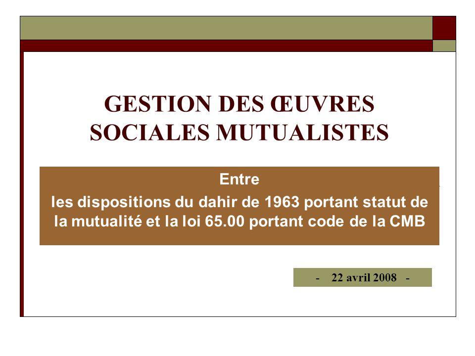 GESTION DES ŒUVRES SOCIALES MUTUALISTES Entre les dispositions du dahir de 1963 portant statut de la mutualité et la loi 65.00 portant code de la CMB