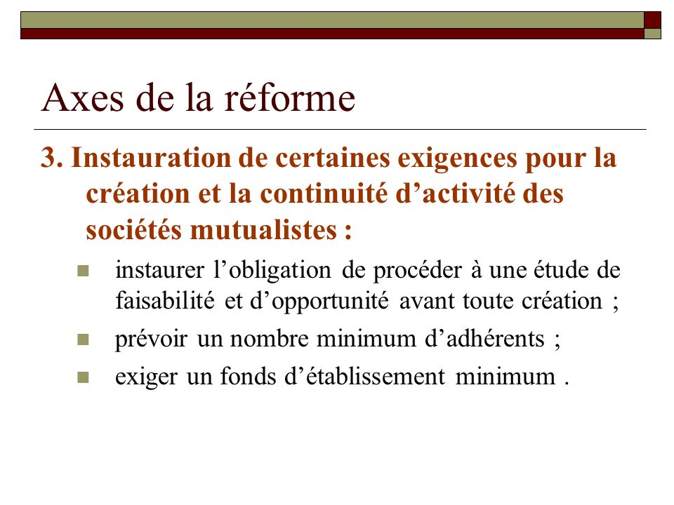 Axes de la réforme 3. Instauration de certaines exigences pour la création et la continuité dactivité des sociétés mutualistes : instaurer lobligation