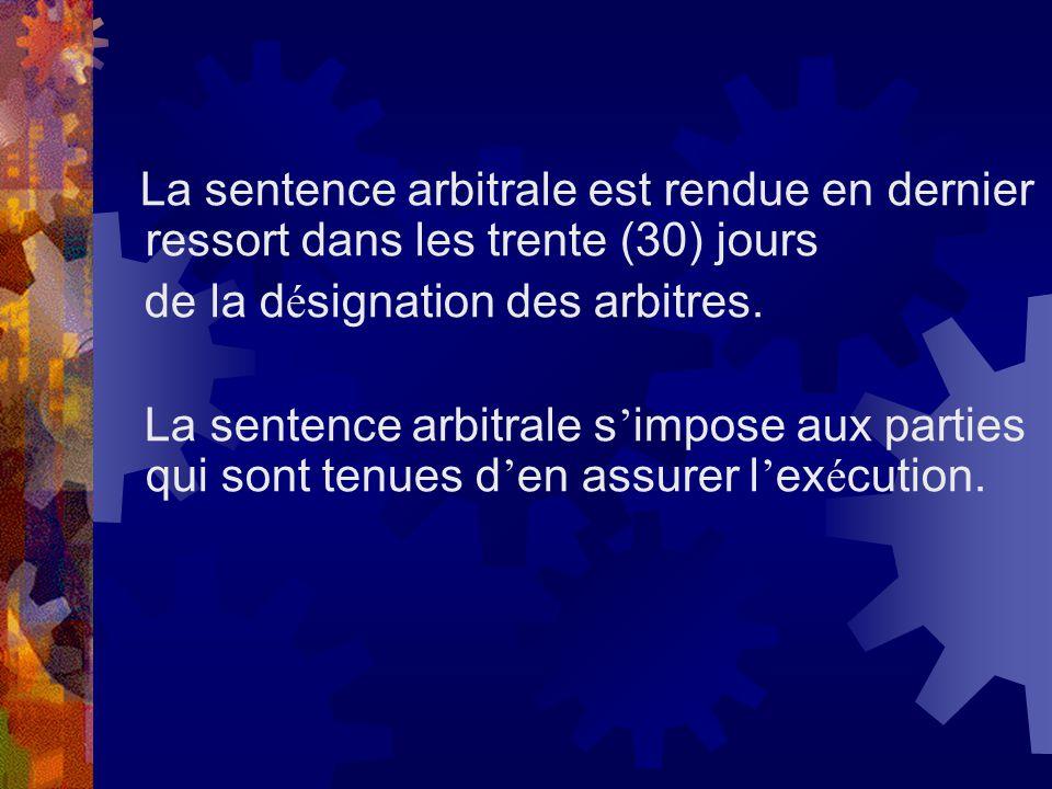 La sentence arbitrale est rendue en dernier ressort dans les trente (30) jours de la d é signation des arbitres. La sentence arbitrale s impose aux pa