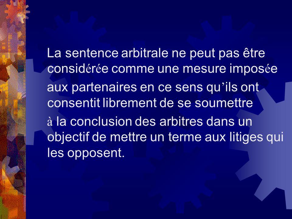La sentence arbitrale ne peut pas être consid é r é e comme une mesure impos é e aux partenaires en ce sens qu ils ont consentit librement de se soume