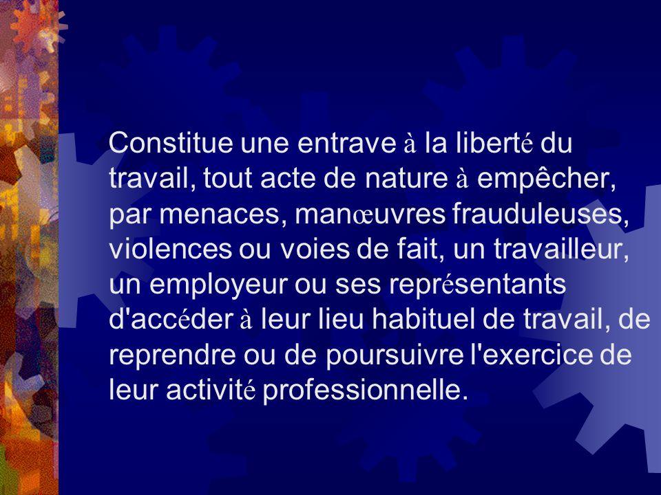 Constitue une entrave à la libert é du travail, tout acte de nature à empêcher, par menaces, man œ uvres frauduleuses, violences ou voies de fait, un