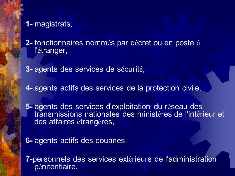 1- magistrats, 2- fonctionnaires nomm é s par d é cret ou en poste à l' é tranger, 3- agents des services de s é curit é, 4- agents actifs des service